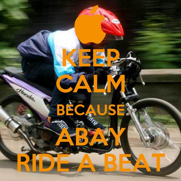 KEEP CALM BECAUSE ABAY RIDE A BEAT