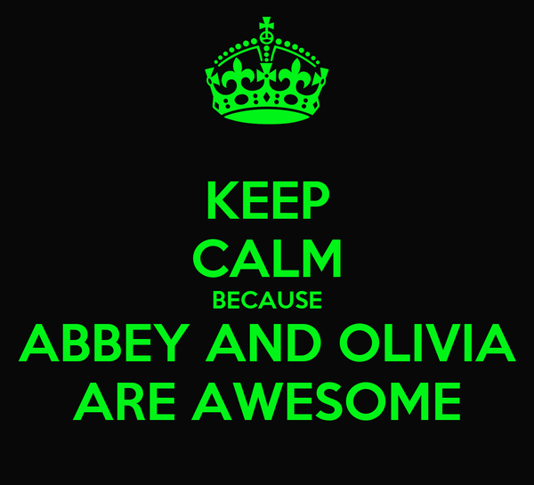 KEEP CALM BECAUSE ABBEY AND OLIVIA ARE AWESOME