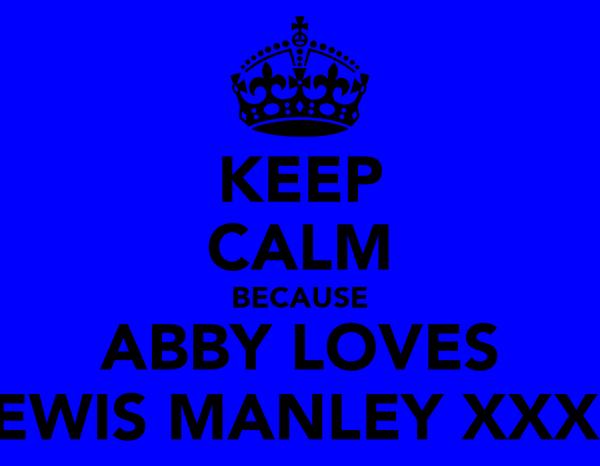 KEEP CALM BECAUSE ABBY LOVES LEWIS MANLEY XXXX