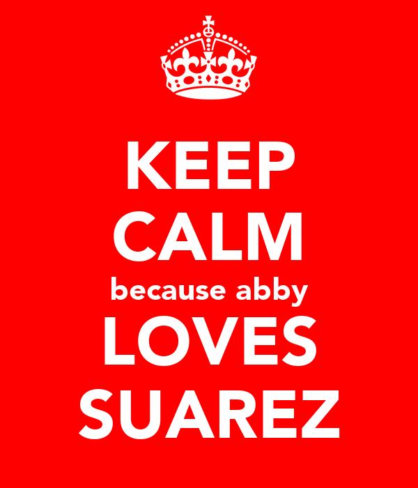 KEEP CALM because abby LOVES SUAREZ