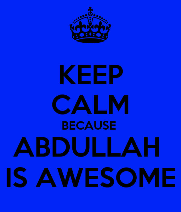 KEEP CALM BECAUSE  ABDULLAH  IS AWESOME