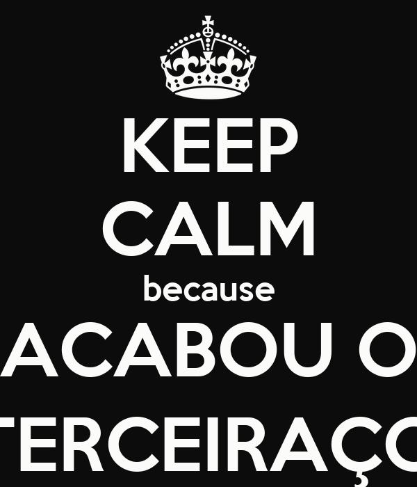 KEEP CALM because ACABOU O TERCEIRAÇO