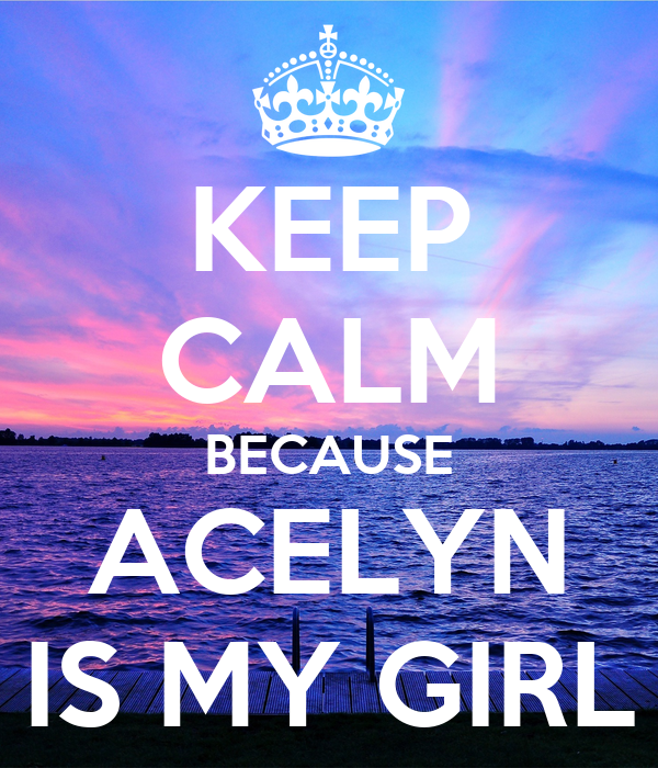KEEP CALM BECAUSE ACELYN IS MY GIRL