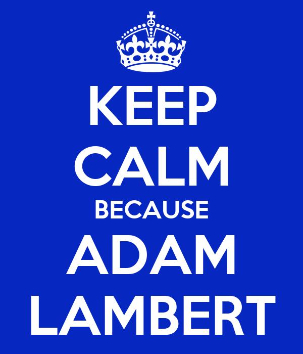 KEEP CALM BECAUSE ADAM LAMBERT