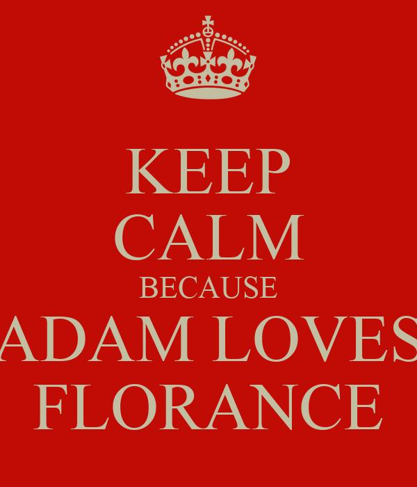 KEEP CALM BECAUSE ADAM LOVES FLORANCE
