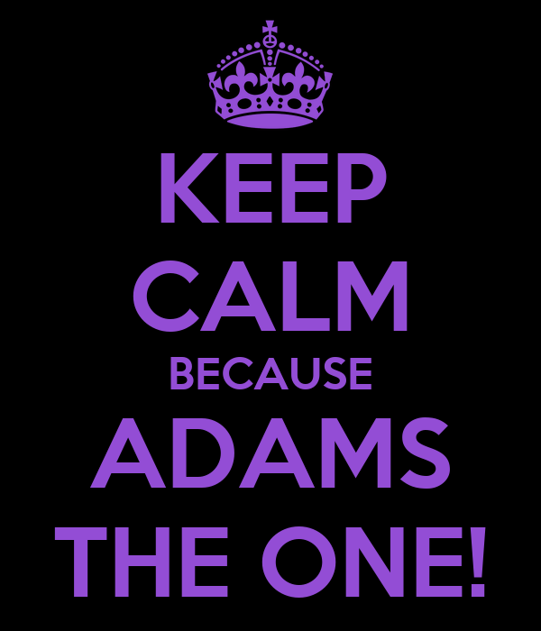 KEEP CALM BECAUSE ADAMS THE ONE!