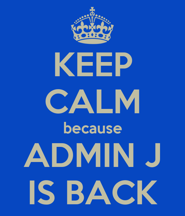 KEEP CALM because ADMIN J IS BACK
