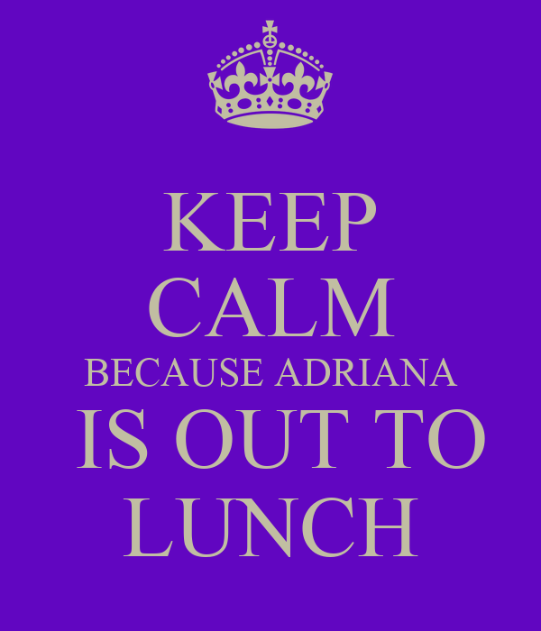 KEEP CALM BECAUSE ADRIANA  IS OUT TO LUNCH
