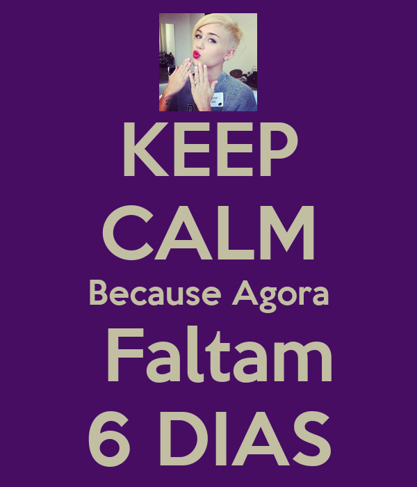 KEEP CALM Because Agora  Faltam 6 DIAS