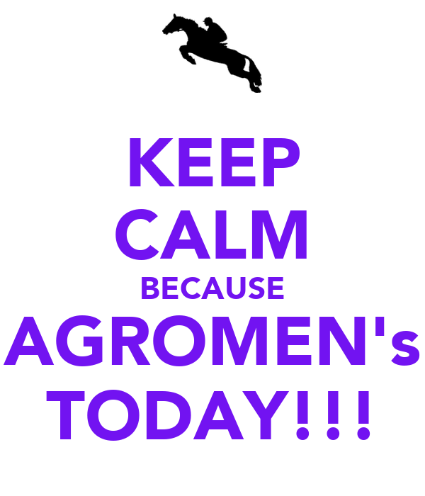 KEEP CALM BECAUSE AGROMEN's TODAY!!!