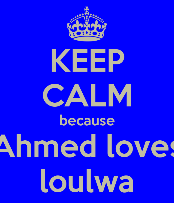 KEEP CALM because Ahmed loves loulwa