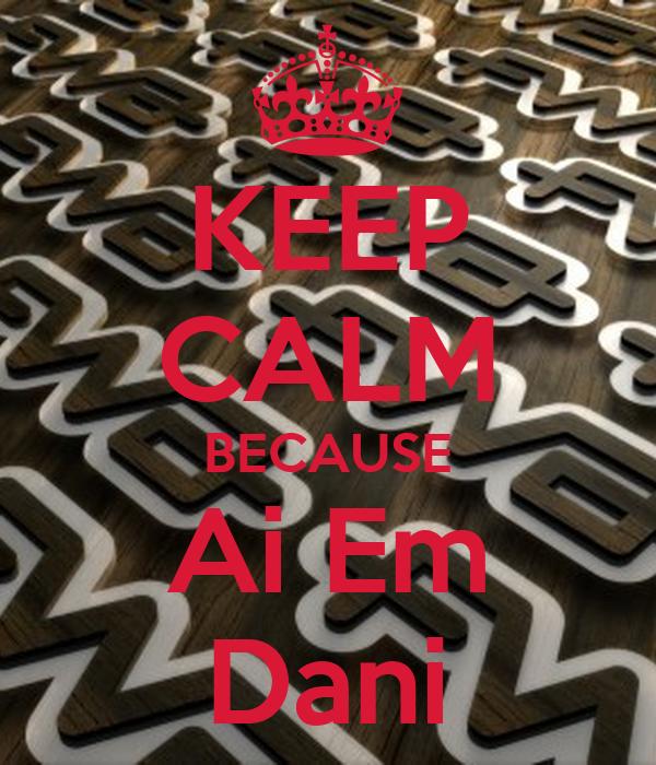 KEEP CALM BECAUSE Ai Em Dani