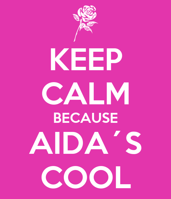 KEEP CALM BECAUSE AIDA´S COOL