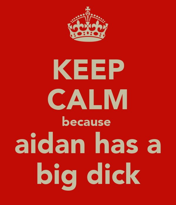 KEEP CALM because  aidan has a big dick