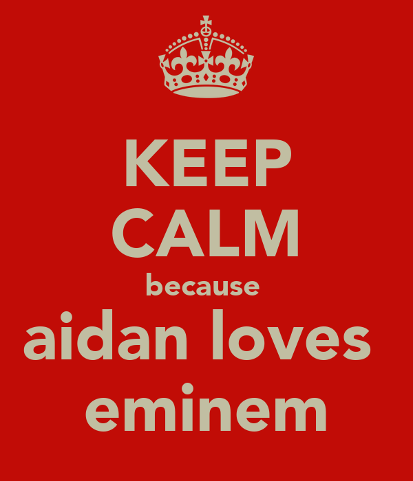 KEEP CALM because  aidan loves  eminem