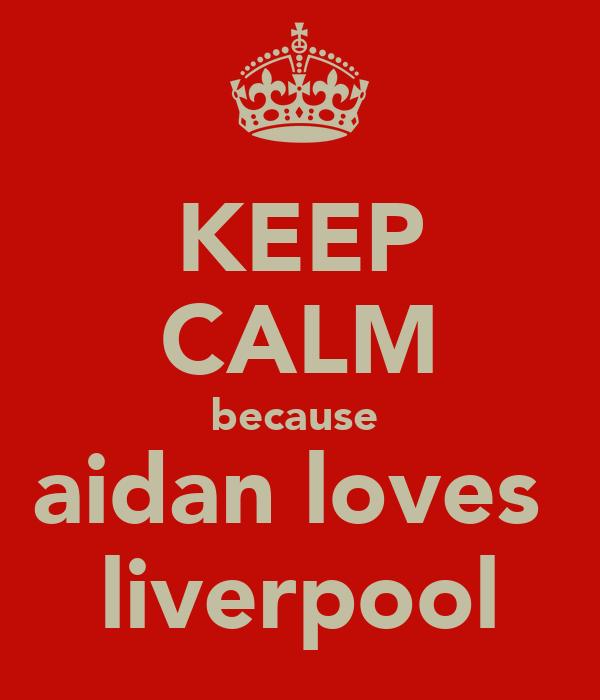 KEEP CALM because  aidan loves  liverpool
