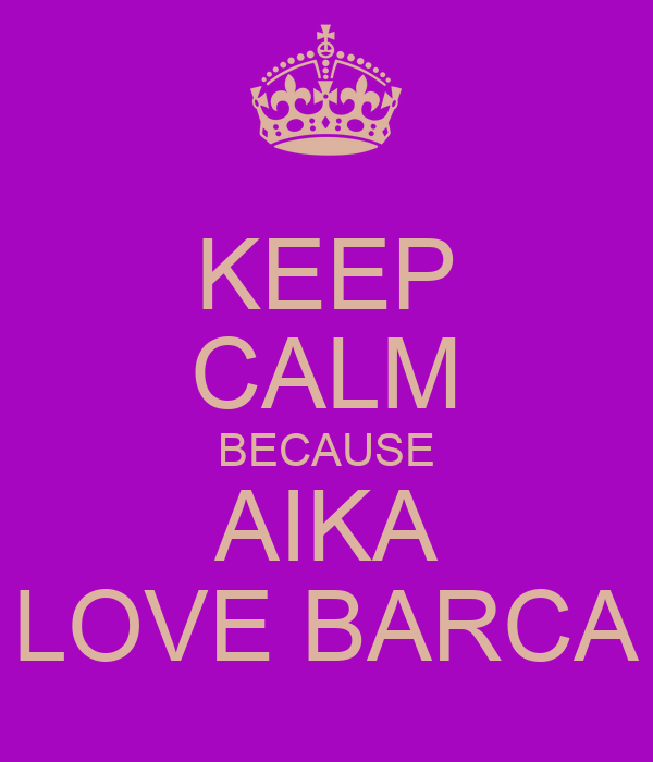 KEEP CALM BECAUSE AIKA LOVE BARCA