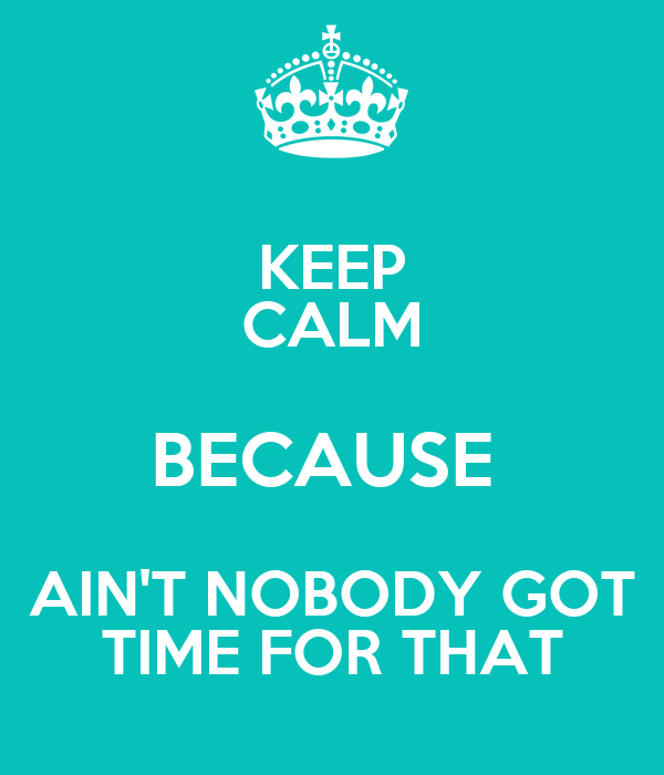 KEEP CALM BECAUSE  AIN'T NOBODY GOT TIME FOR THAT
