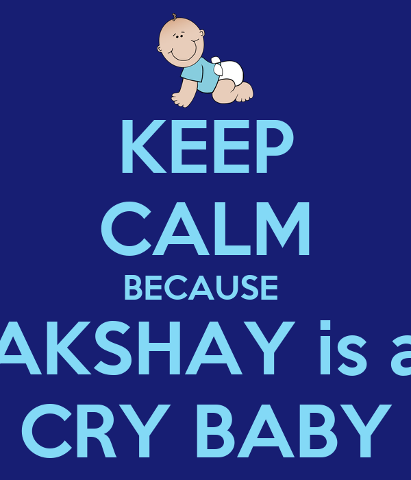 KEEP CALM BECAUSE  AKSHAY is a CRY BABY