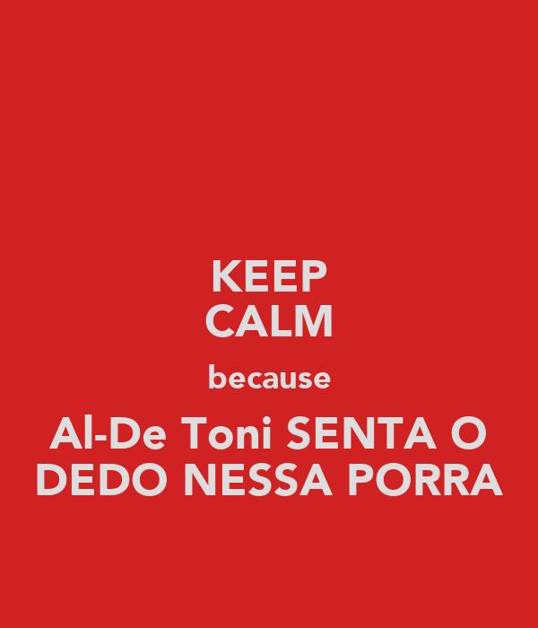 KEEP CALM because Al-De Toni SENTA O DEDO NESSA PORRA