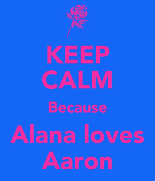 KEEP CALM Because Alana loves Aaron