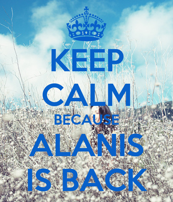 KEEP CALM BECAUSE ALANIS IS BACK