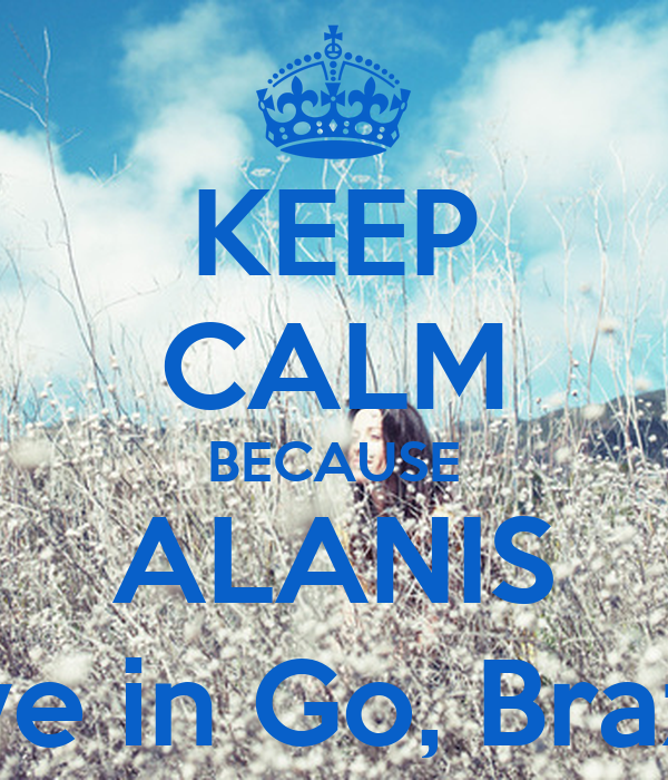 KEEP CALM BECAUSE ALANIS live in Go, Brazil