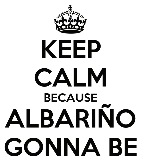 KEEP CALM BECAUSE ALBARIÑO GONNA BE