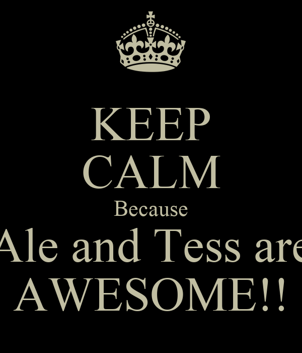 KEEP CALM Because Ale and Tess are AWESOME!!