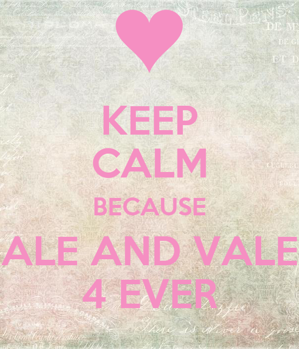 KEEP CALM BECAUSE ALE AND VALE 4 EVER