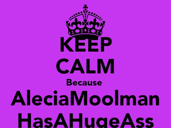 KEEP CALM Because  AleciaMoolman HasAHugeAss