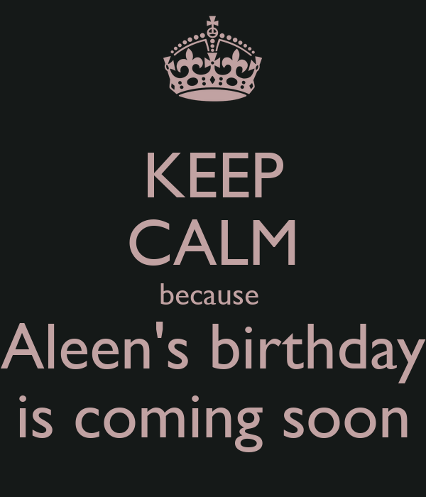 KEEP CALM because  Aleen's birthday is coming soon