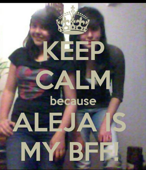 KEEP CALM because ALEJA IS  MY BFF!