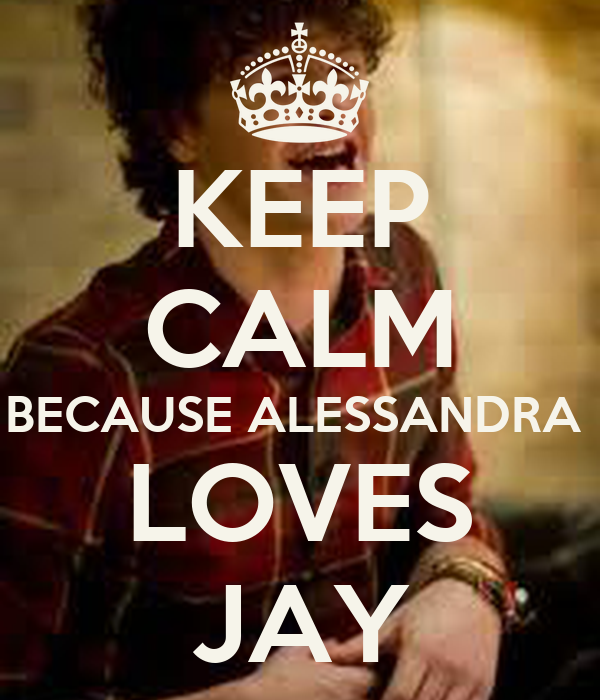 KEEP CALM BECAUSE ALESSANDRA  LOVES JAY