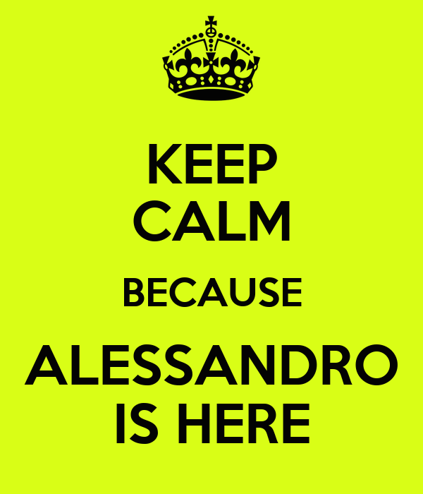 KEEP CALM BECAUSE ALESSANDRO IS HERE
