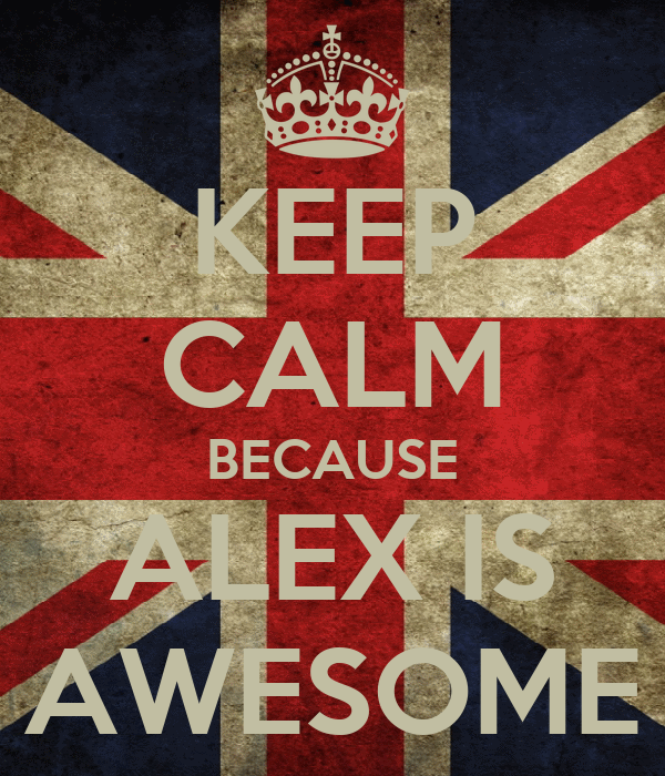 KEEP CALM BECAUSE ALEX IS AWESOME