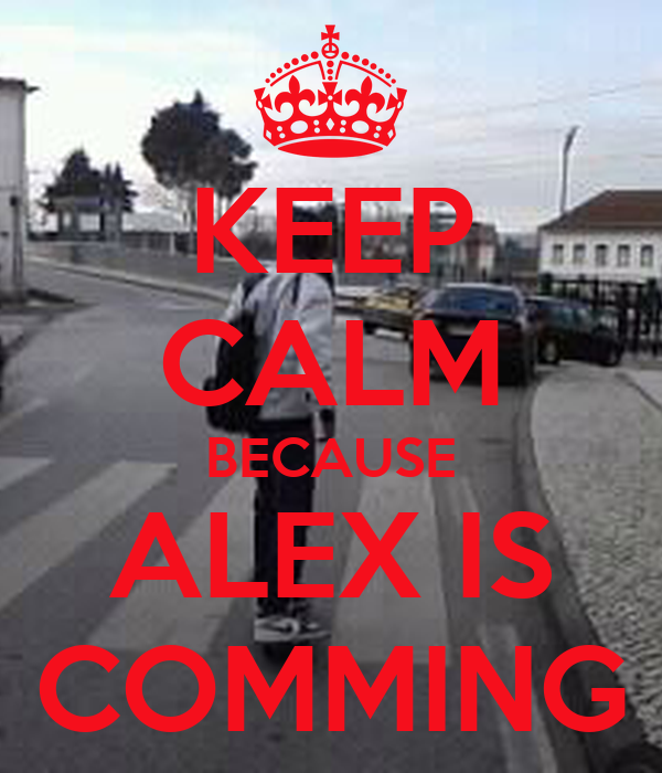 KEEP CALM BECAUSE ALEX IS COMMING