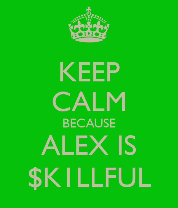 KEEP CALM BECAUSE ALEX IS $K1LLFUL