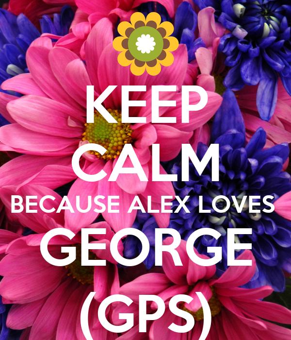 KEEP CALM BECAUSE ALEX LOVES  GEORGE (GPS)