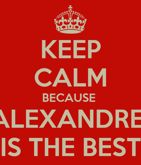 KEEP CALM BECAUSE  ALEXANDRE  IS THE BEST