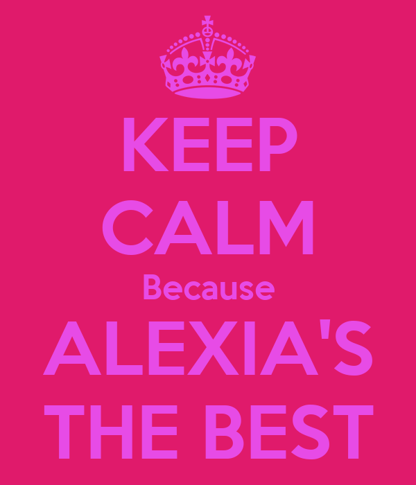 KEEP CALM Because ALEXIA'S THE BEST