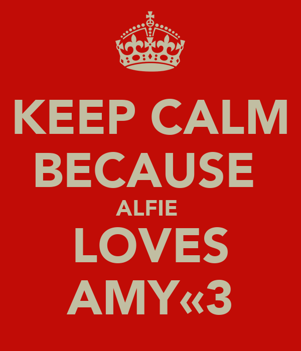 KEEP CALM BECAUSE  ALFIE  LOVES AMY«3