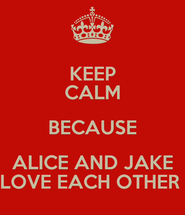 KEEP CALM BECAUSE ALICE AND JAKE LOVE EACH OTHER