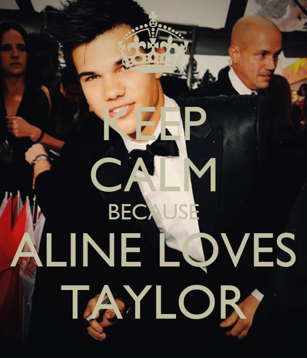 KEEP CALM BECAUSE ALINE LOVES TAYLOR