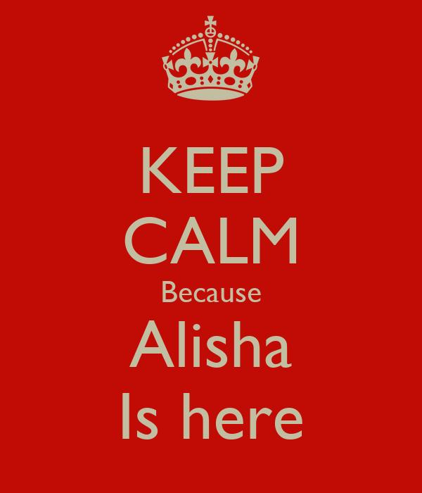 KEEP CALM Because Alisha Is here