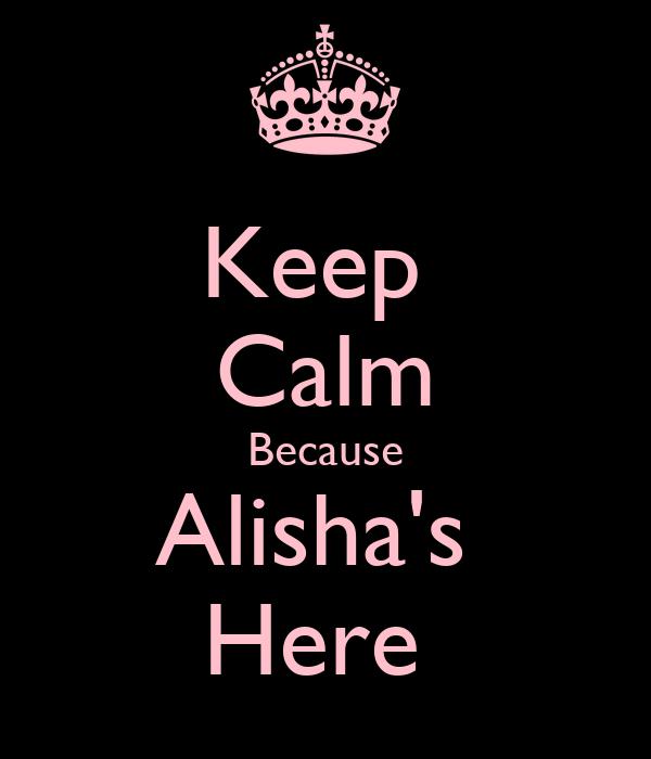 Keep  Calm Because Alisha's  Here