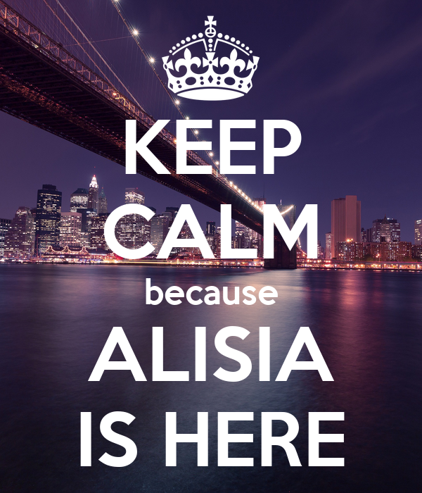 KEEP CALM because ALISIA IS HERE