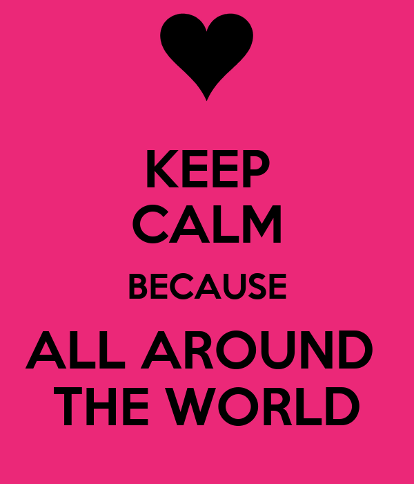 KEEP CALM BECAUSE ALL AROUND  THE WORLD