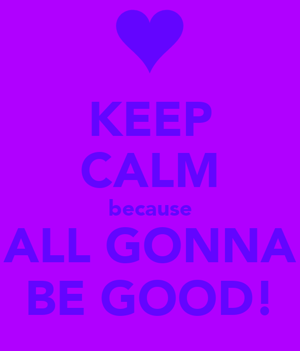 KEEP CALM because ALL GONNA BE GOOD!