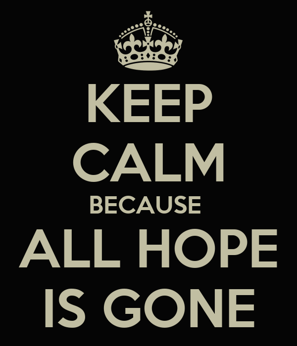 KEEP CALM BECAUSE  ALL HOPE IS GONE